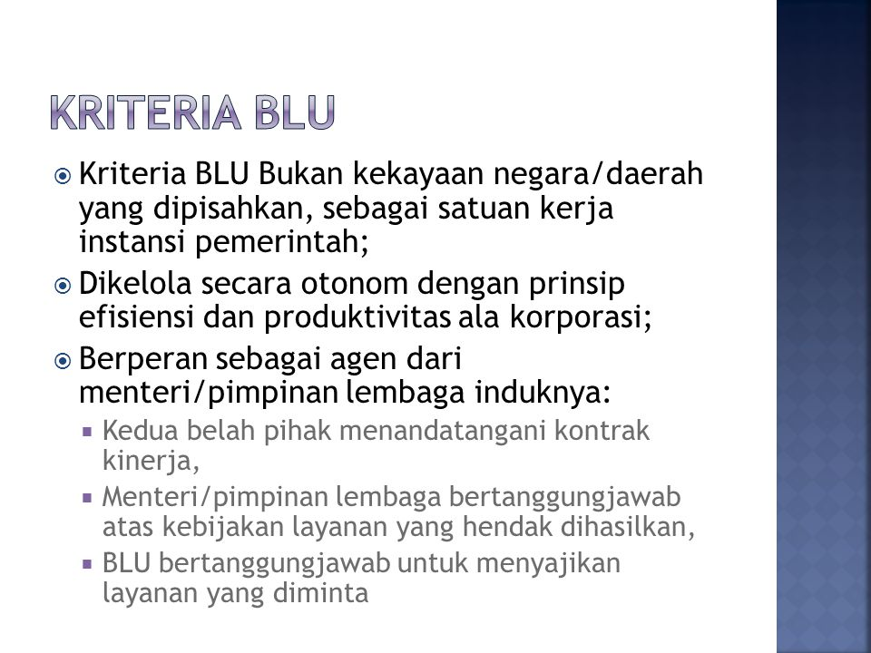  Kriteria BLU Bukan kekayaan negara/daerah yang dipisahkan, sebagai satuan kerja instansi pemerintah;  Dikelola secara otonom dengan prinsip efisien