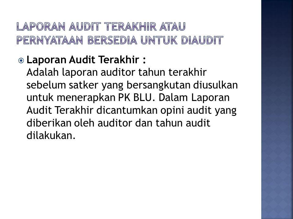  Laporan Audit Terakhir : Adalah laporan auditor tahun terakhir sebelum satker yang bersangkutan diusulkan untuk menerapkan PK BLU. Dalam Laporan Aud
