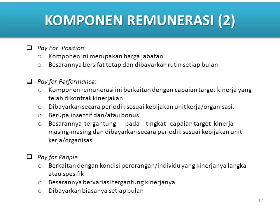 17 KOMPONEN REMUNERASI (2)  Pay For Position: o Komponen ini merupakan harga jabatan o Besarannya bersifat tetap dan dibayarkan rutin setiap bulan 