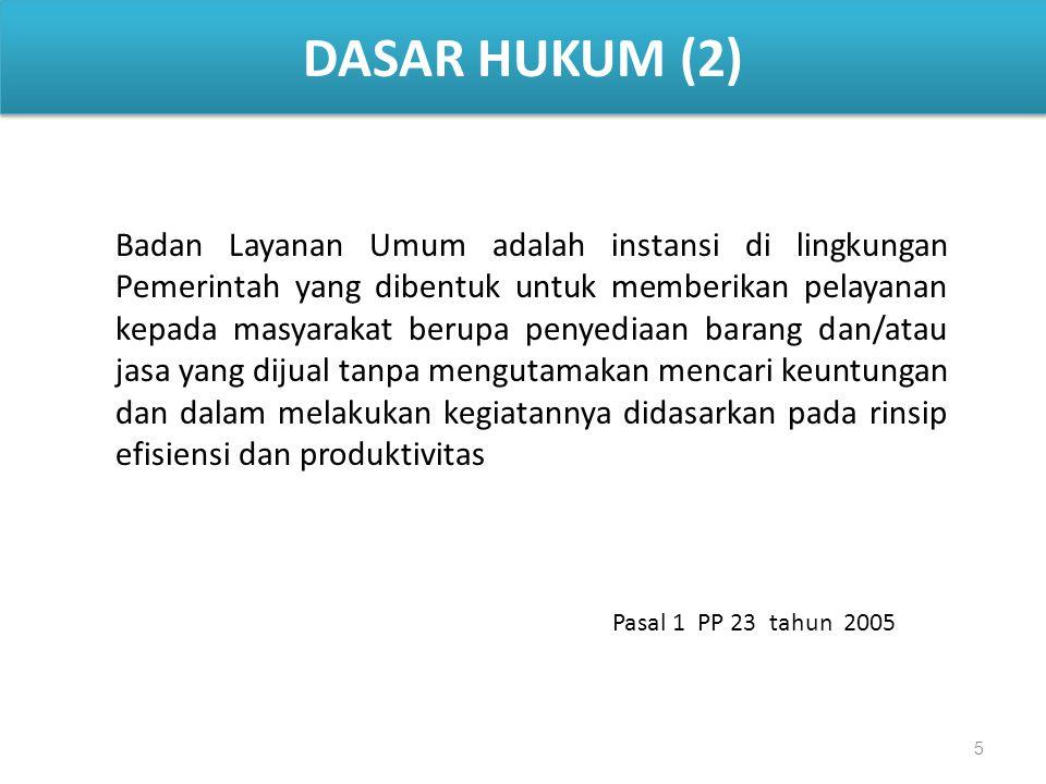 5 DASAR HUKUM (2) Badan Layanan Umum adalah instansi di lingkungan Pemerintah yang dibentuk untuk memberikan pelayanan kepada masyarakat berupa penyediaan barang dan/atau jasa yang dijual tanpa mengutamakan mencari keuntungan dan dalam melakukan kegiatannya didasarkan pada rinsip efisiensi dan produktivitas Pasal 1 PP 23 tahun 2005