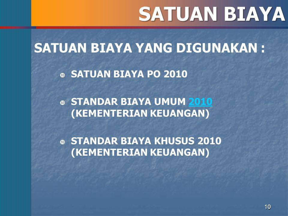 10 SATUAN BIAYA SATUAN BIAYA YANG DIGUNAKAN :  SATUAN BIAYA PO 2010  STANDAR BIAYA UMUM 2010 (KEMENTERIAN KEUANGAN)2010  STANDAR BIAYA KHUSUS 2010 (KEMENTERIAN KEUANGAN)