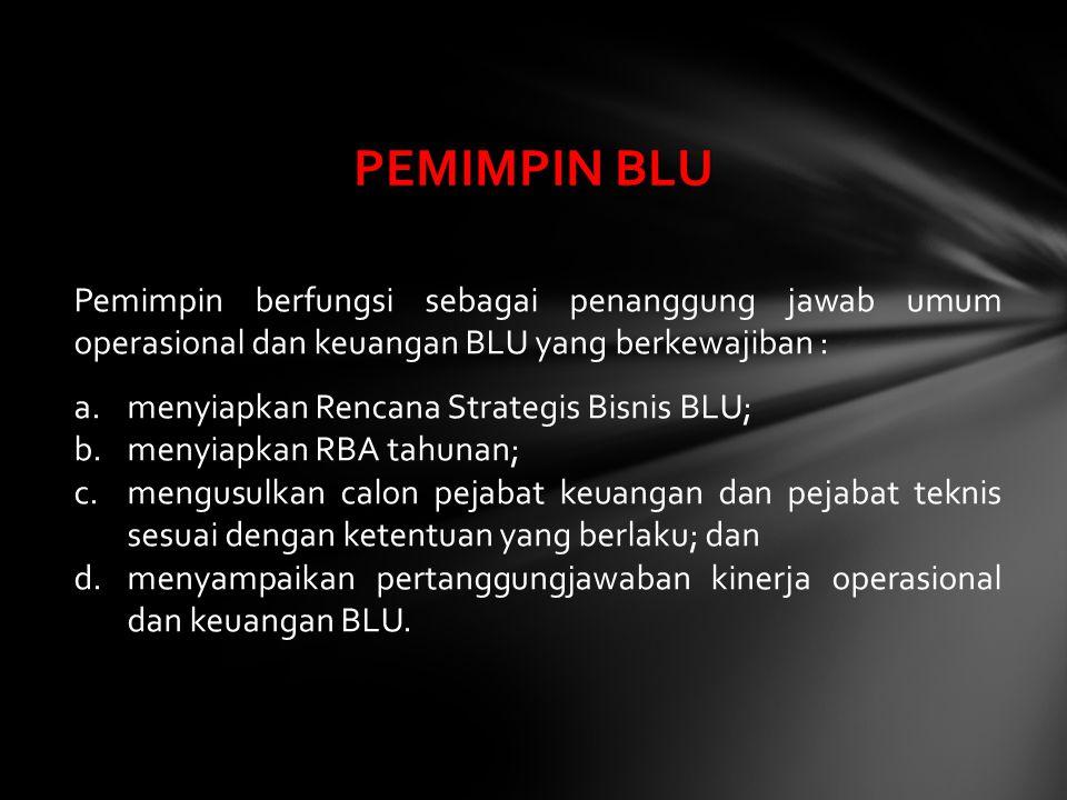 Pemimpin berfungsi sebagai penanggung jawab umum operasional dan keuangan BLU yang berkewajiban : a.menyiapkan Rencana Strategis Bisnis BLU; b.menyiap