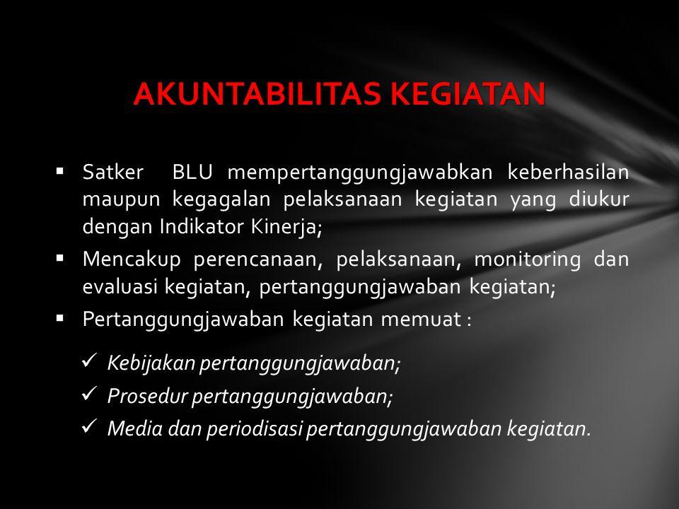  Satker BLU mempertanggungjawabkan keberhasilan maupun kegagalan pelaksanaan kegiatan yang diukur dengan Indikator Kinerja;  Mencakup perencanaan, p