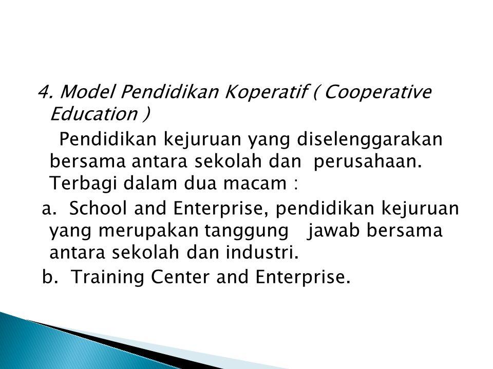 4. Model Pendidikan Koperatif ( Cooperative Education ) Pendidikan kejuruan yang diselenggarakan bersama antara sekolah dan perusahaan. Terbagi dalam