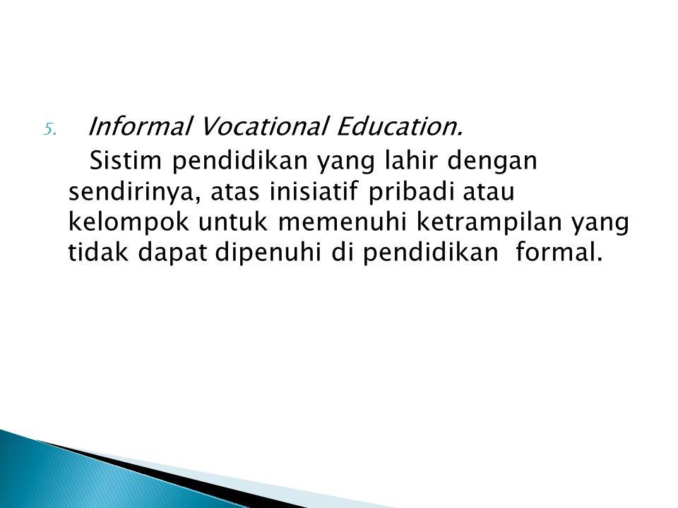 5. Informal Vocational Education. Sistim pendidikan yang lahir dengan sendirinya, atas inisiatif pribadi atau kelompok untuk memenuhi ketrampilan yang