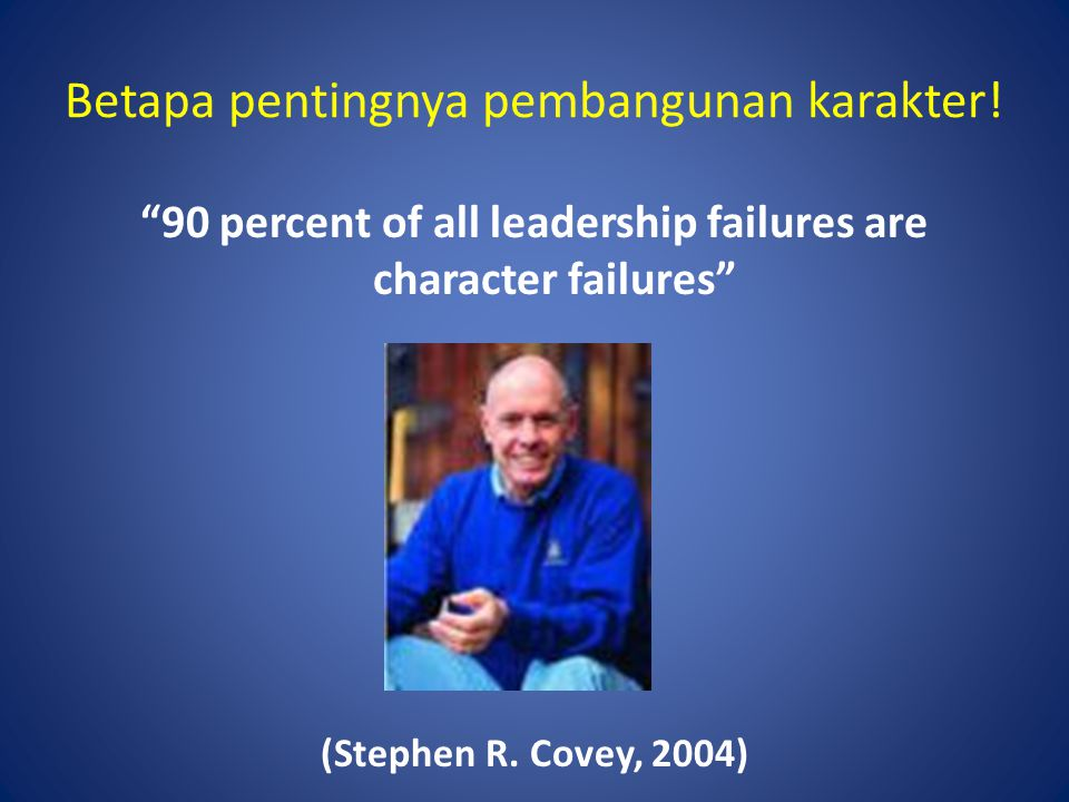 "Betapa pentingnya pembangunan karakter! ""90 percent of all leadership failures are character failures"" (Stephen R. Covey, 2004)"