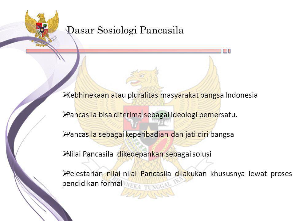 Dasar Sosiologi Pancasila  Kebhinekaan atau pluralitas masyarakat bangsa Indonesia  Pancasila bisa diterima sebagai ideologi pemersatu.  Pancasila