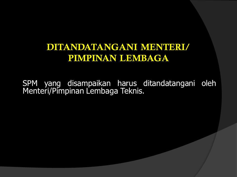 DITANDATANGANI MENTERI/ PIMPINAN LEMBAGA SPM yang disampaikan harus ditandatangani oleh Menteri/Pimpinan Lembaga Teknis.