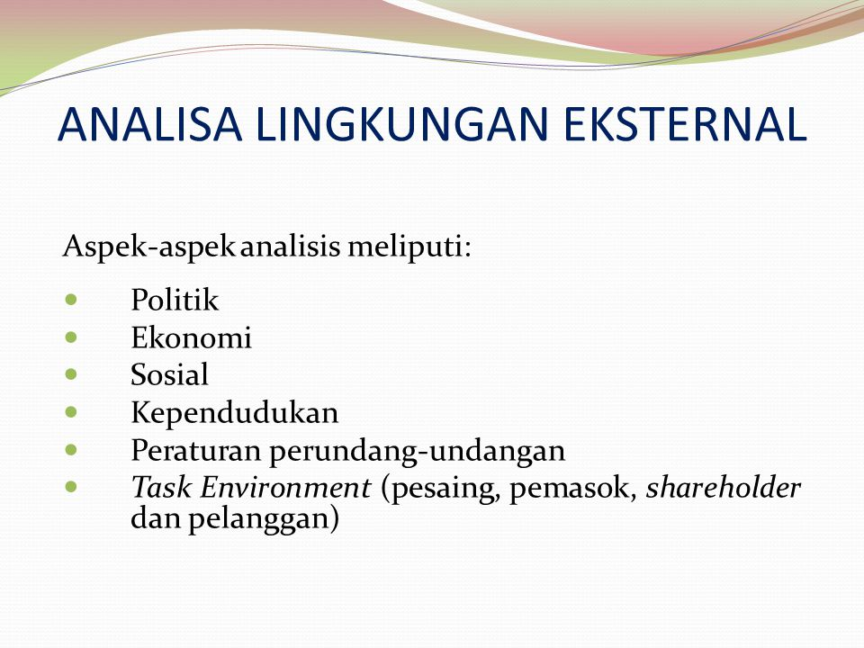 Aspek-aspek analisis meliputi: Politik Ekonomi Sosial Kependudukan Peraturan perundang-undangan Task Environment (pesaing, pemasok, shareholder dan pe