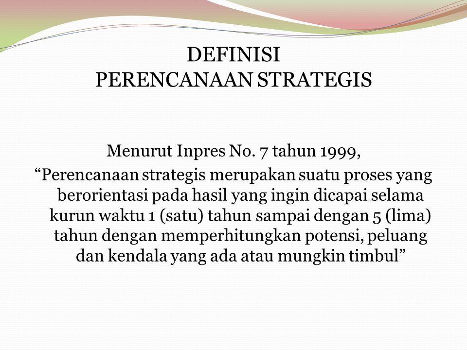 """DEFINISI PERENCANAAN STRATEGIS Menurut Inpres No. 7 tahun 1999, """"Perencanaan strategis merupakan suatu proses yang berorientasi pada hasil yang ingin"""