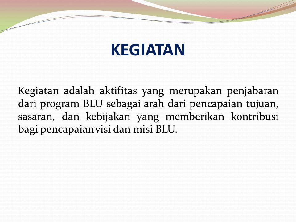 Kegiatan adalah aktifitas yang merupakan penjabaran dari program BLU sebagai arah dari pencapaian tujuan, sasaran, dan kebijakan yang memberikan kontr