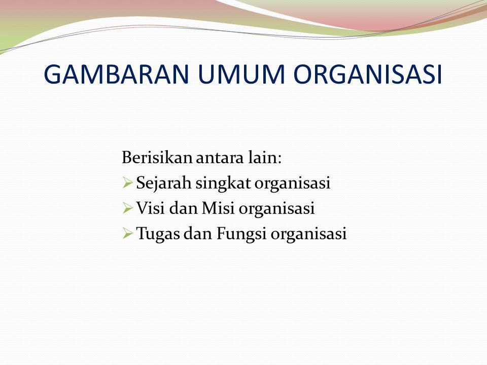 Berisikan antara lain:  Sejarah singkat organisasi  Visi dan Misi organisasi  Tugas dan Fungsi organisasi GAMBARAN UMUM ORGANISASI