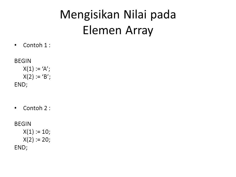 Mengisikan Nilai pada Elemen Array Contoh 1 : BEGIN X(1) := 'A'; X(2) := 'B'; END; Contoh 2 : BEGIN X(1) := 10; X(2) := 20; END;