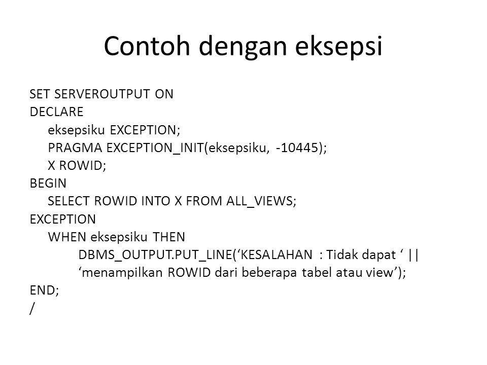 Contoh dengan eksepsi SET SERVEROUTPUT ON DECLARE eksepsiku EXCEPTION; PRAGMA EXCEPTION_INIT(eksepsiku, -10445); X ROWID; BEGIN SELECT ROWID INTO X FR