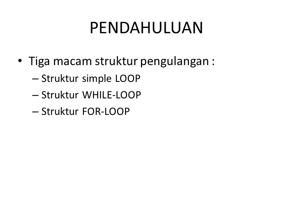 PENDAHULUAN Tiga macam struktur pengulangan : – Struktur simple LOOP – Struktur WHILE-LOOP – Struktur FOR-LOOP