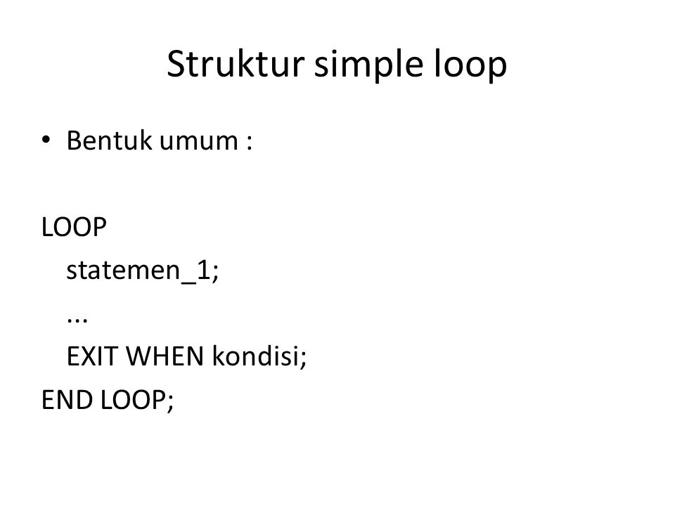 Struktur simple loop Bentuk umum : LOOP statemen_1;... EXIT WHEN kondisi; END LOOP;