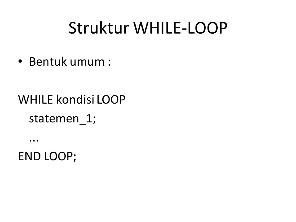 Struktur WHILE-LOOP Bentuk umum : WHILE kondisi LOOP statemen_1;... END LOOP;