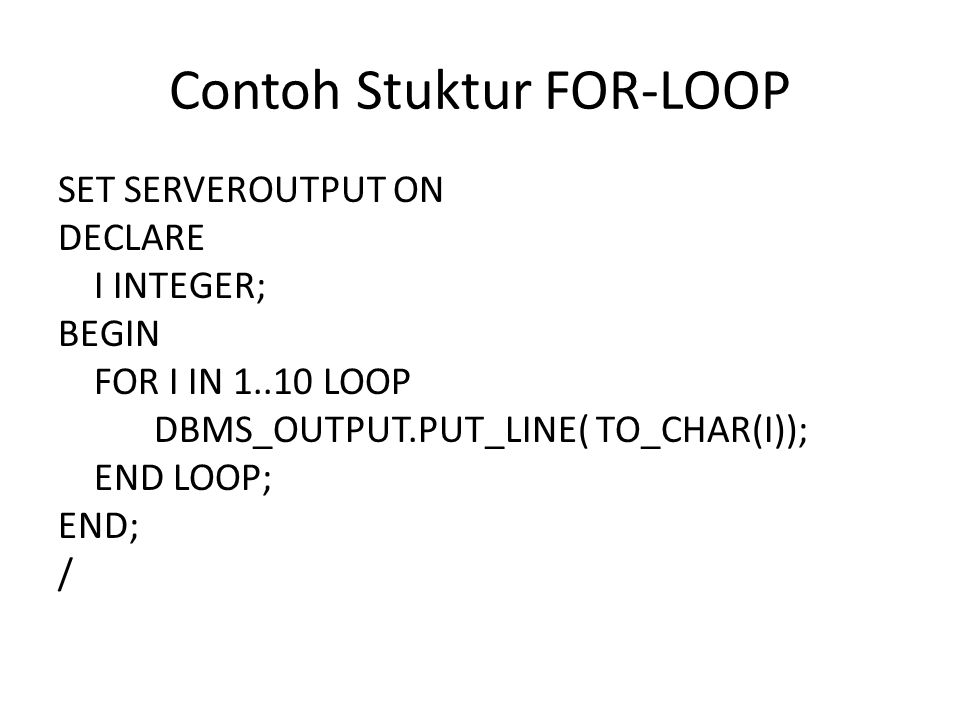 Contoh Stuktur FOR-LOOP SET SERVEROUTPUT ON DECLARE I INTEGER; BEGIN FOR I IN 1..10 LOOP DBMS_OUTPUT.PUT_LINE( TO_CHAR(I)); END LOOP; END; /