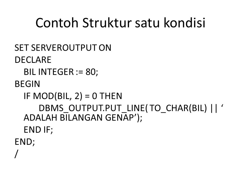 Contoh Struktur satu kondisi SET SERVEROUTPUT ON DECLARE BIL INTEGER := 80; BEGIN IF MOD(BIL, 2) = 0 THEN DBMS_OUTPUT.PUT_LINE( TO_CHAR(BIL) || ' ADAL