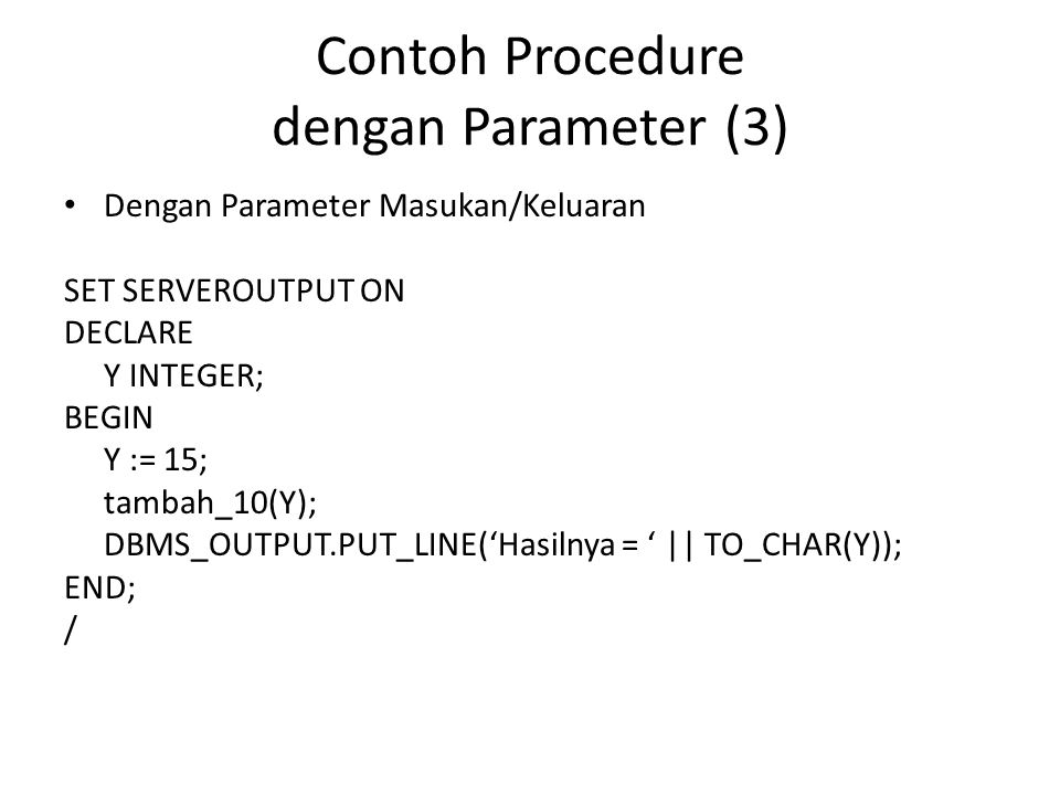 Contoh Procedure dengan Parameter (3) Dengan Parameter Masukan/Keluaran SET SERVEROUTPUT ON DECLARE Y INTEGER; BEGIN Y := 15; tambah_10(Y); DBMS_OUTPU