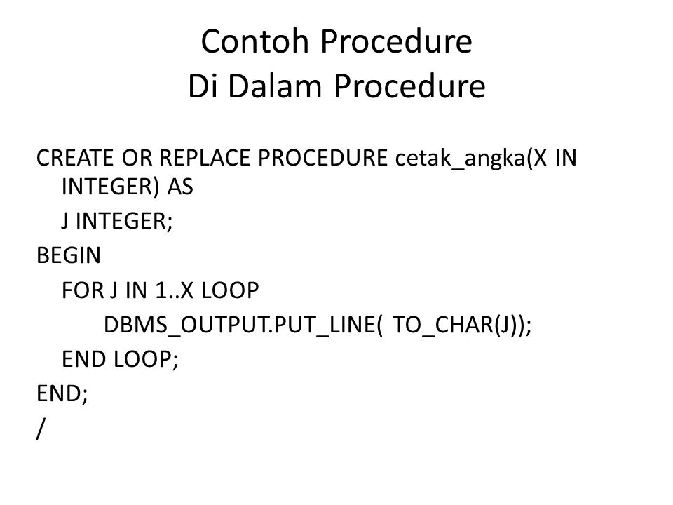 Contoh Procedure Di Dalam Procedure CREATE OR REPLACE PROCEDURE cetak_angka(X IN INTEGER) AS J INTEGER; BEGIN FOR J IN 1..X LOOP DBMS_OUTPUT.PUT_LINE(
