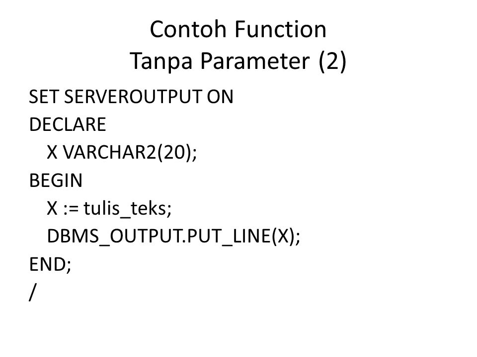 Contoh Function Tanpa Parameter (2) SET SERVEROUTPUT ON DECLARE X VARCHAR2(20); BEGIN X := tulis_teks; DBMS_OUTPUT.PUT_LINE(X); END; /