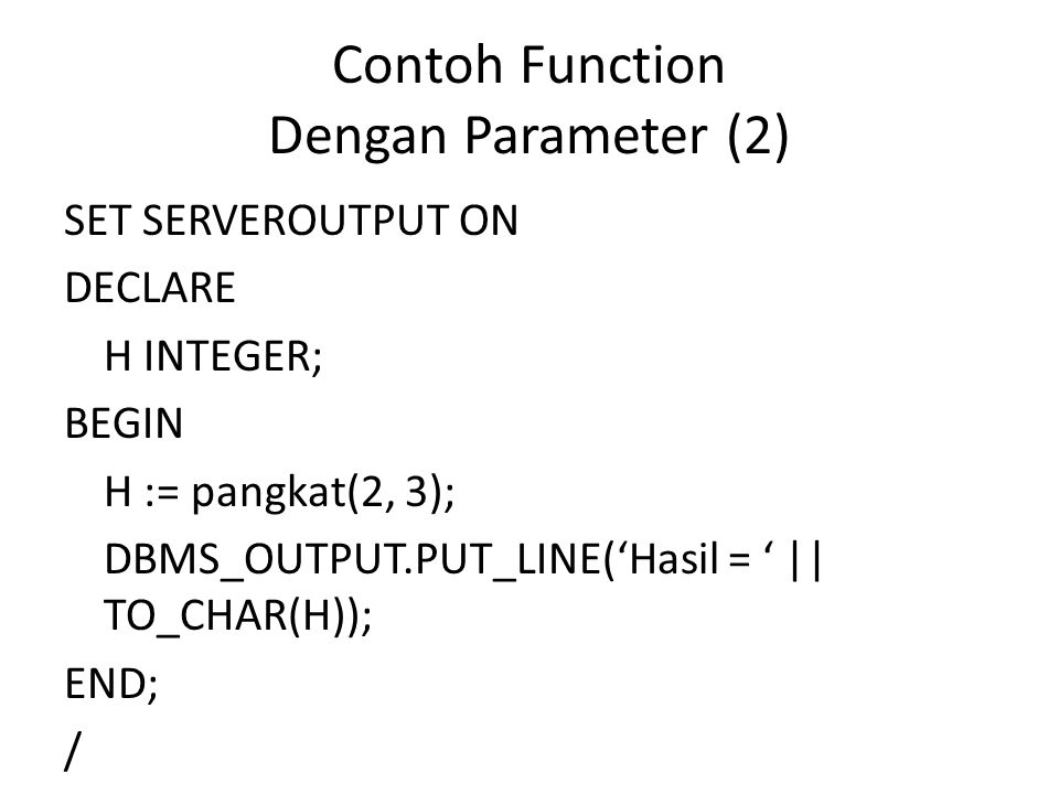 Contoh Function Dengan Parameter (2) SET SERVEROUTPUT ON DECLARE H INTEGER; BEGIN H := pangkat(2, 3); DBMS_OUTPUT.PUT_LINE('Hasil = ' || TO_CHAR(H));
