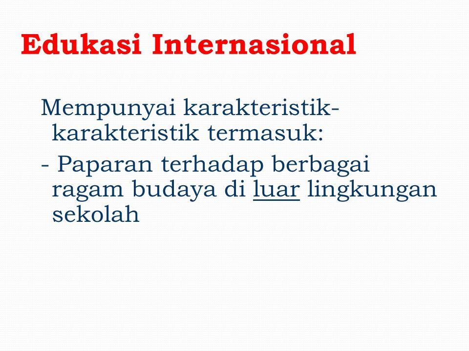 Edukasi Internasional Mempunyai karakteristik- karakteristik termasuk: - Paparan terhadap berbagai ragam budaya di lingkungan sekolah