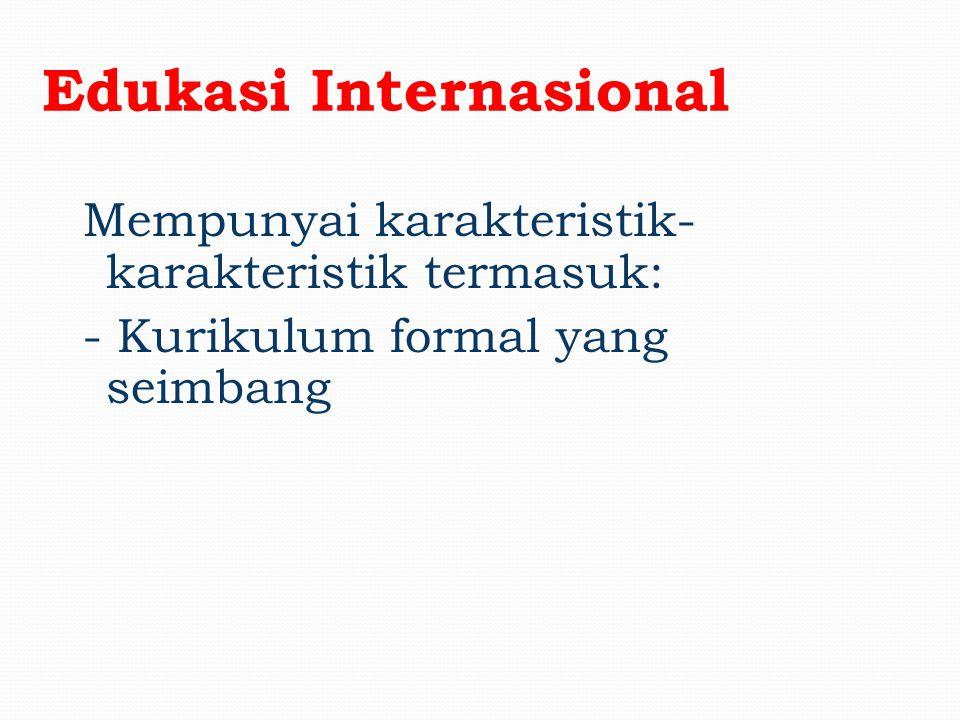 Edukasi Internasional Mempunyai karakteristik- karakteristik termasuk: - Guru-guru yang menunjukan pemikiran-pemikiran internasional