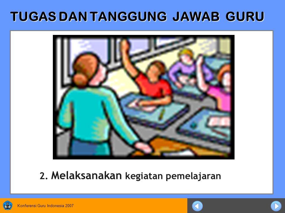 Konferensi Guru Indonesia 2007 TUGAS DAN TANGGUNG JAWAB GURU 2. Melaksanakan kegiatan pemelajaran