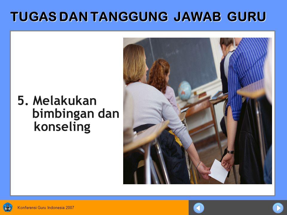 Konferensi Guru Indonesia 2007 TUGAS DAN TANGGUNG JAWAB GURU 5. Melakukan bimbingan dan konseling