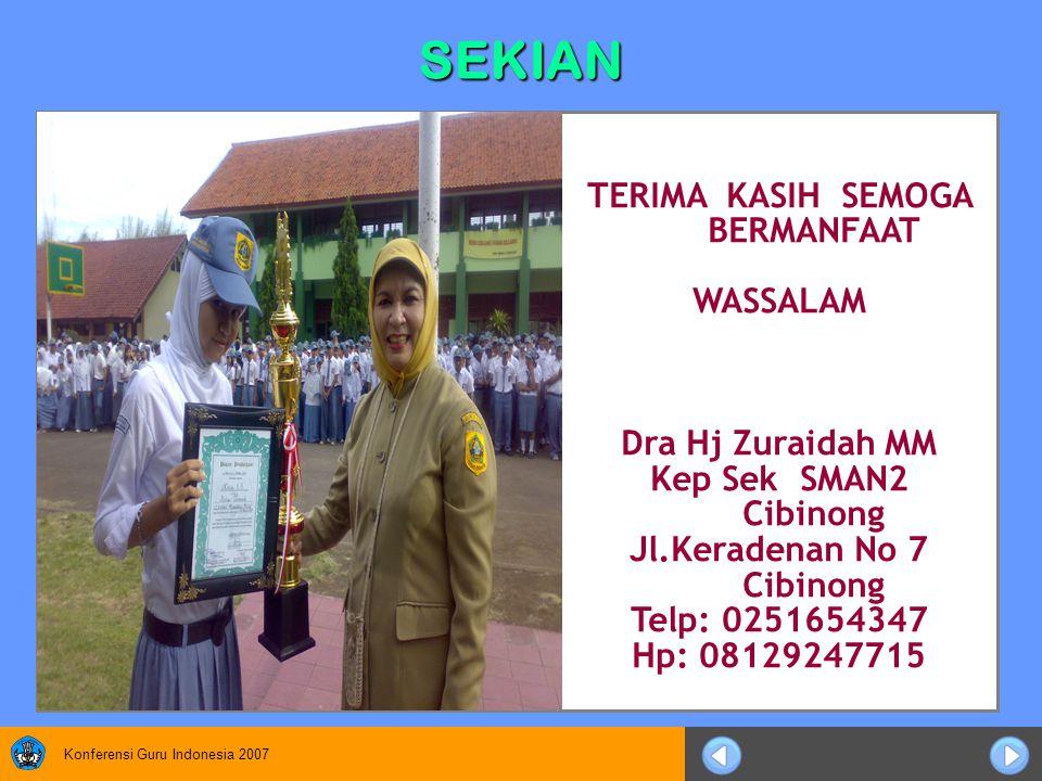 Konferensi Guru Indonesia 2007 SEKIAN TERIMA KASIH SEMOGA BERMANFAAT WASSALAM Dra Hj Zuraidah MM Kep Sek SMAN2 Cibinong Jl.Keradenan No 7 Cibinong Telp: 0251654347 Hp: 08129247715