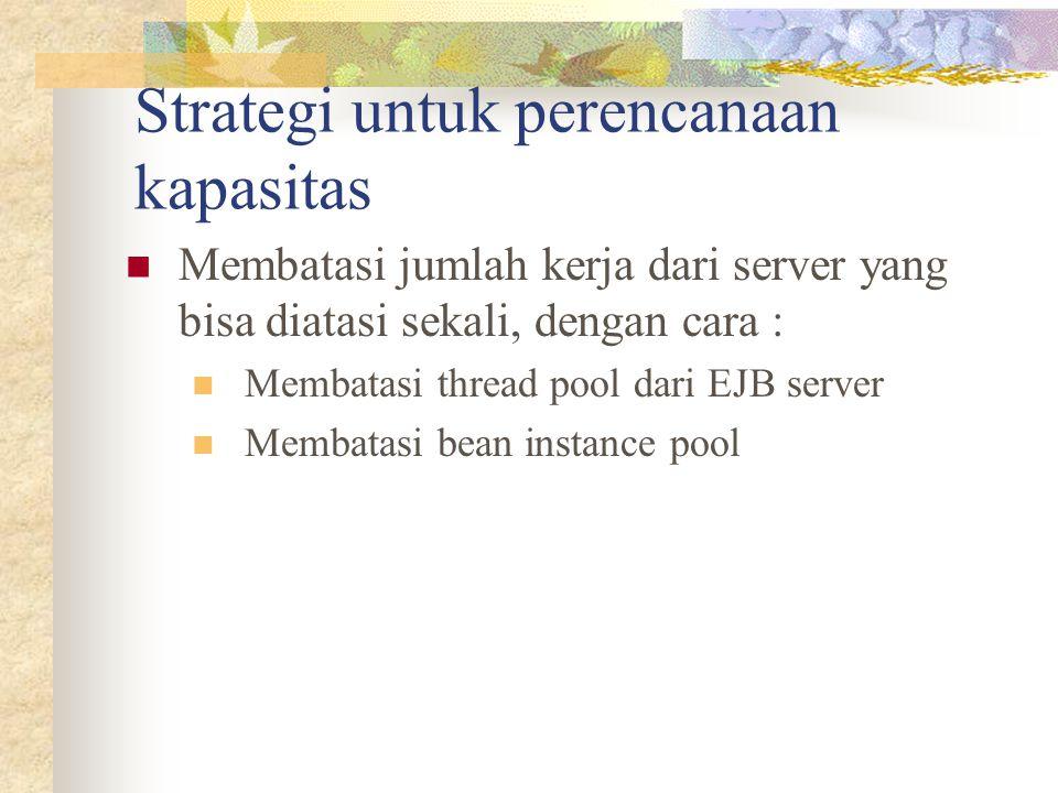 Strategi untuk perencanaan kapasitas Membatasi jumlah kerja dari server yang bisa diatasi sekali, dengan cara : Membatasi thread pool dari EJB server Membatasi bean instance pool