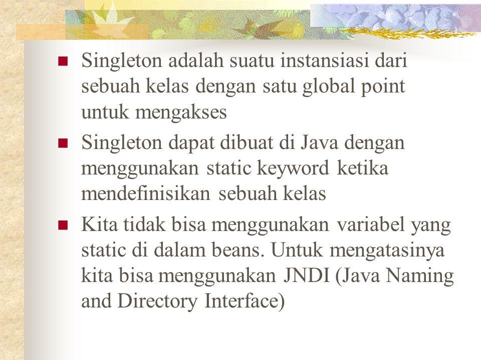 Singleton adalah suatu instansiasi dari sebuah kelas dengan satu global point untuk mengakses Singleton dapat dibuat di Java dengan menggunakan static keyword ketika mendefinisikan sebuah kelas Kita tidak bisa menggunakan variabel yang static di dalam beans.
