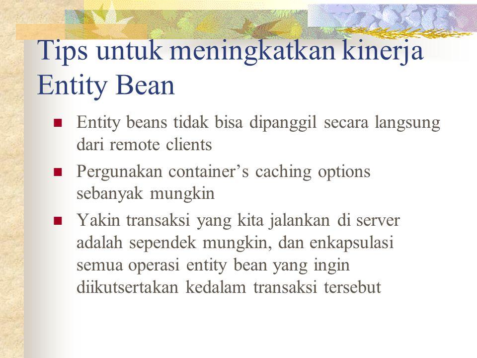 Tips untuk meningkatkan kinerja Entity Bean Entity beans tidak bisa dipanggil secara langsung dari remote clients Pergunakan container's caching options sebanyak mungkin Yakin transaksi yang kita jalankan di server adalah sependek mungkin, dan enkapsulasi semua operasi entity bean yang ingin diikutsertakan kedalam transaksi tersebut