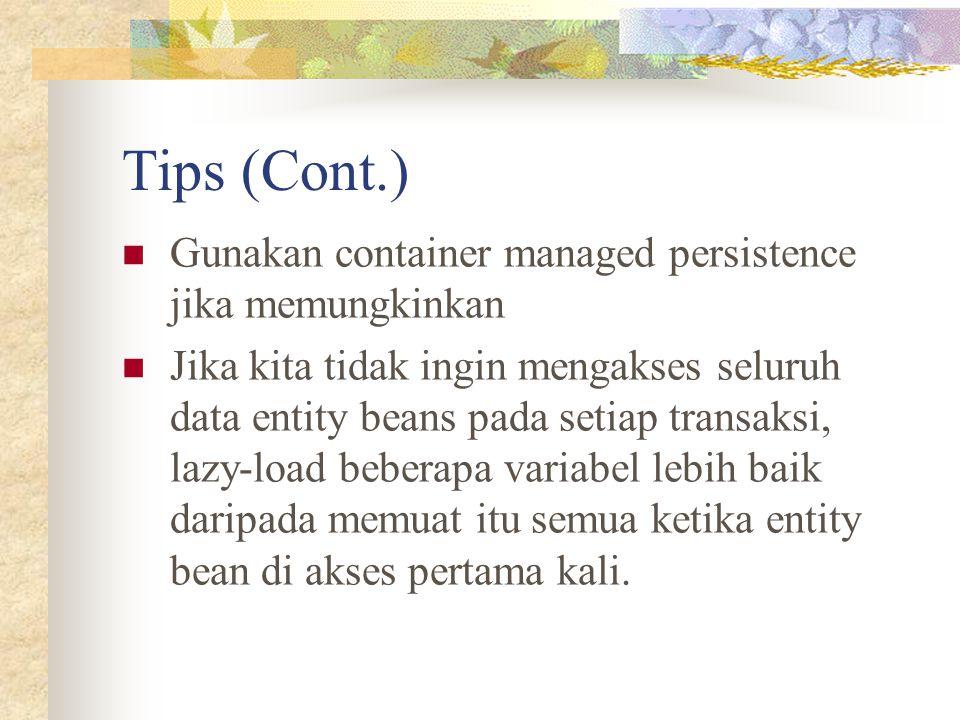 Tips (Cont.) Gunakan container managed persistence jika memungkinkan Jika kita tidak ingin mengakses seluruh data entity beans pada setiap transaksi,