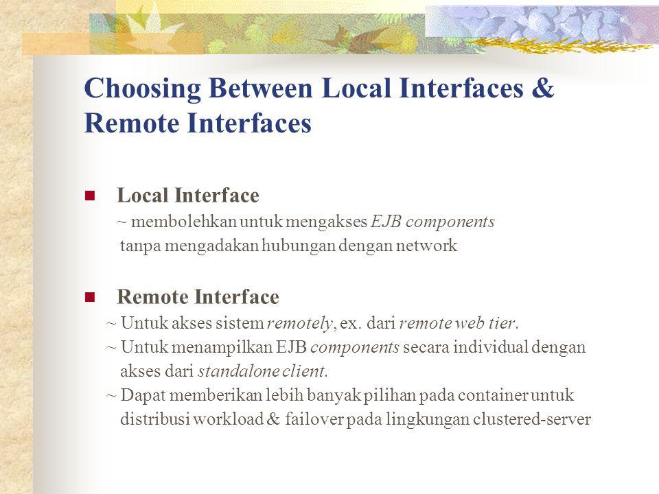 Choosing Between Local Interfaces & Remote Interfaces Local Interface ~ membolehkan untuk mengakses EJB components tanpa mengadakan hubungan dengan ne