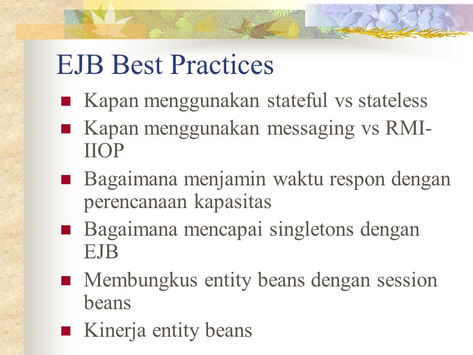 EJB Best Practices Kapan menggunakan stateful vs stateless Kapan menggunakan messaging vs RMI- IIOP Bagaimana menjamin waktu respon dengan perencanaan kapasitas Bagaimana mencapai singletons dengan EJB Membungkus entity beans dengan session beans Kinerja entity beans
