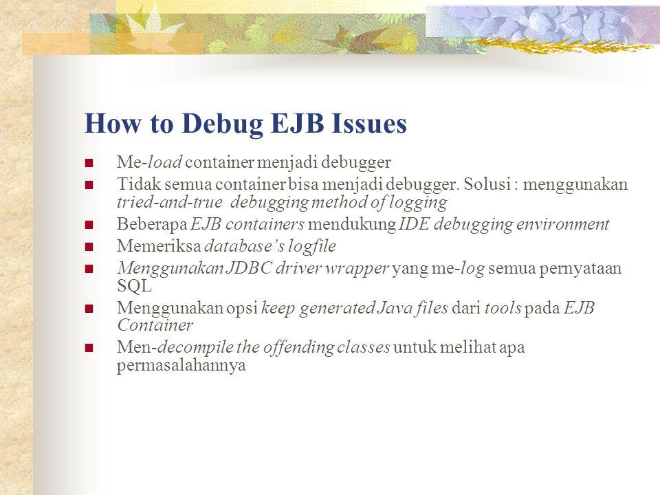 How to Debug EJB Issues Me-load container menjadi debugger Tidak semua container bisa menjadi debugger. Solusi : menggunakan tried-and-true debugging