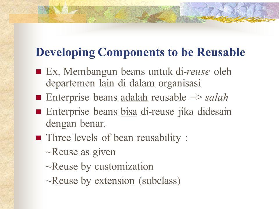Developing Components to be Reusable Ex. Membangun beans untuk di-reuse oleh departemen lain di dalam organisasi Enterprise beans adalah reusable => s