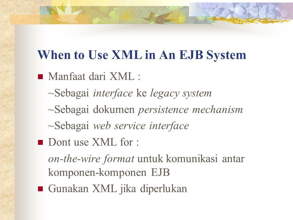 When to Use XML in An EJB System Manfaat dari XML : ~Sebagai interface ke legacy system ~Sebagai dokumen persistence mechanism ~Sebagai web service interface Dont use XML for : on-the-wire format untuk komunikasi antar komponen-komponen EJB Gunakan XML jika diperlukan