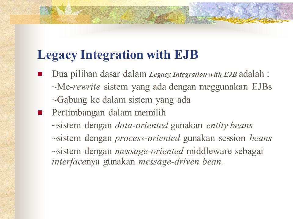 Legacy Integration with EJB Dua pilihan dasar dalam Legacy Integration with EJB adalah : ~Me-rewrite sistem yang ada dengan meggunakan EJBs ~Gabung ke dalam sistem yang ada Pertimbangan dalam memilih ~sistem dengan data-oriented gunakan entity beans ~sistem dengan process-oriented gunakan session beans ~sistem dengan message-oriented middleware sebagai interfacenya gunakan message-driven bean.