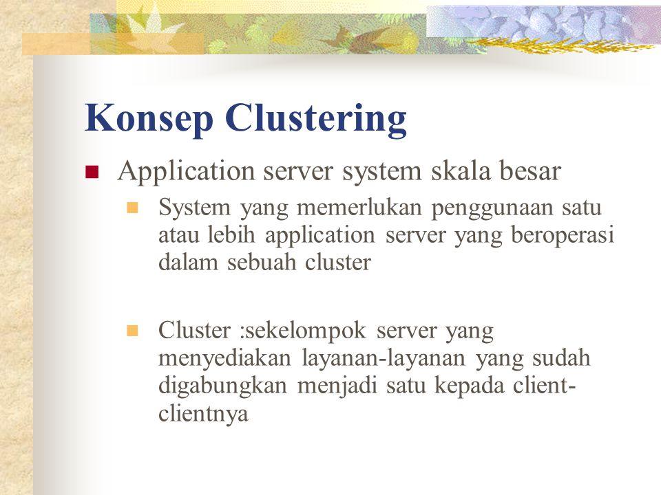 Konsep Clustering Application server system skala besar System yang memerlukan penggunaan satu atau lebih application server yang beroperasi dalam sebuah cluster Cluster :sekelompok server yang menyediakan layanan-layanan yang sudah digabungkan menjadi satu kepada client- clientnya