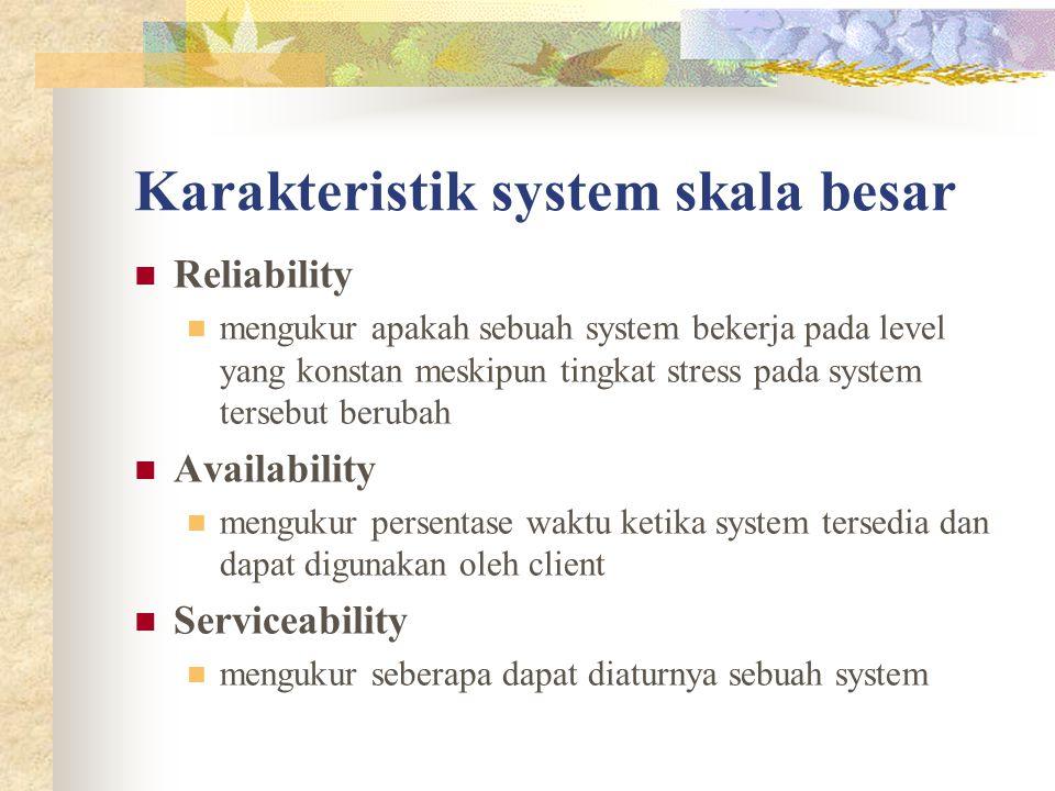 Karakteristik system skala besar Reliability mengukur apakah sebuah system bekerja pada level yang konstan meskipun tingkat stress pada system tersebut berubah Availability mengukur persentase waktu ketika system tersedia dan dapat digunakan oleh client Serviceability mengukur seberapa dapat diaturnya sebuah system