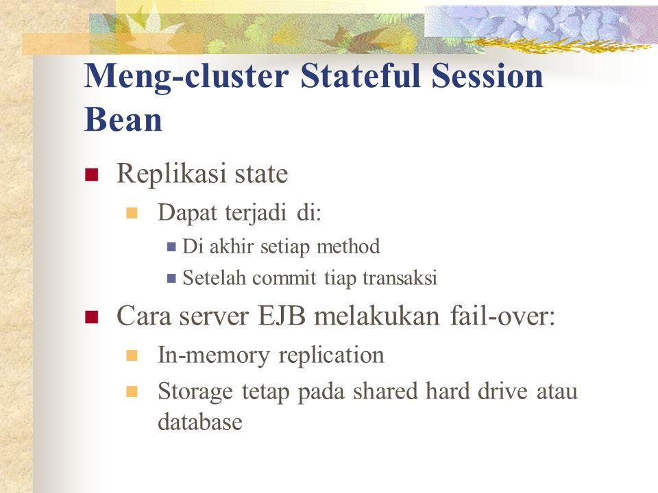 Meng-cluster Stateful Session Bean Replikasi state Dapat terjadi di: Di akhir setiap method Setelah commit tiap transaksi Cara server EJB melakukan fail-over: In-memory replication Storage tetap pada shared hard drive atau database