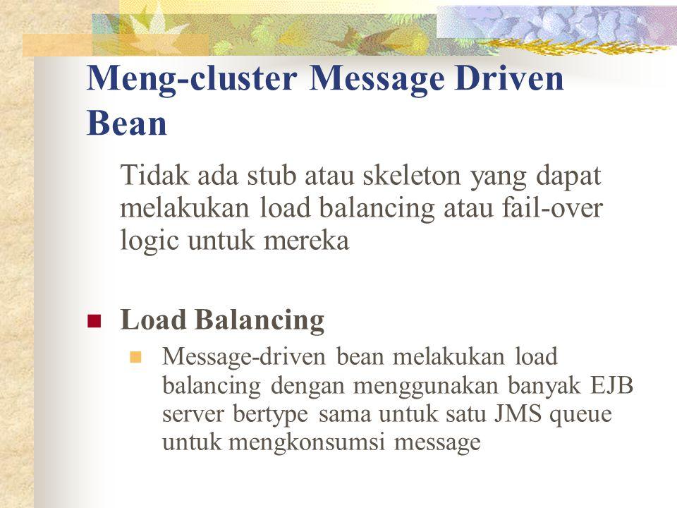Meng-cluster Message Driven Bean Tidak ada stub atau skeleton yang dapat melakukan load balancing atau fail-over logic untuk mereka Load Balancing Message-driven bean melakukan load balancing dengan menggunakan banyak EJB server bertype sama untuk satu JMS queue untuk mengkonsumsi message