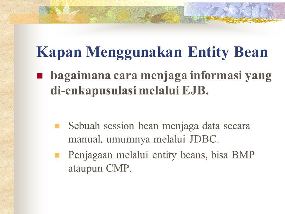 Kapan Menggunakan Entity Bean bagaimana cara menjaga informasi yang di-enkapusulasi melalui EJB. Sebuah session bean menjaga data secara manual, umumn