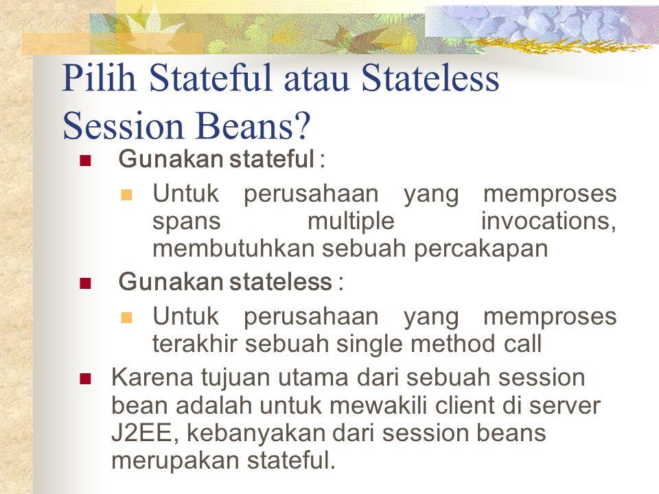 Pilih Stateful atau Stateless Session Beans? Gunakan stateful : Untuk perusahaan yang memproses spans multiple invocations, membutuhkan sebuah percaka