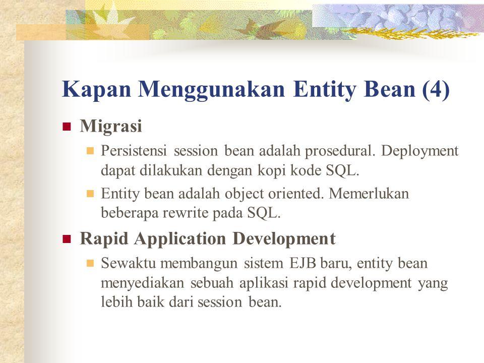 Kapan Menggunakan Entity Bean (4) Migrasi Persistensi session bean adalah prosedural. Deployment dapat dilakukan dengan kopi kode SQL. Entity bean ada