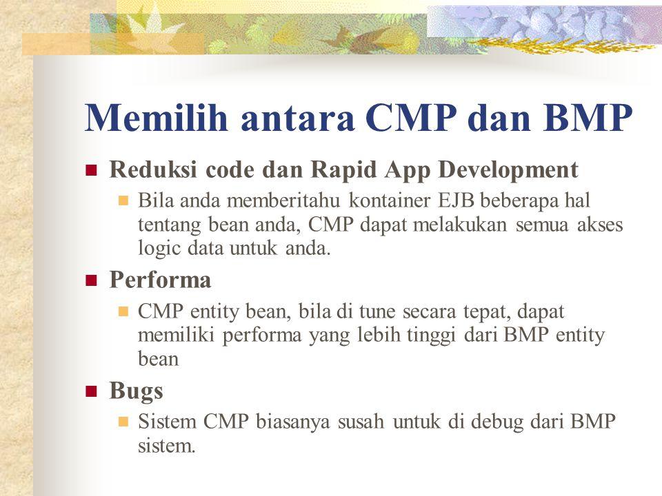 Memilih antara CMP dan BMP Reduksi code dan Rapid App Development Bila anda memberitahu kontainer EJB beberapa hal tentang bean anda, CMP dapat melakukan semua akses logic data untuk anda.
